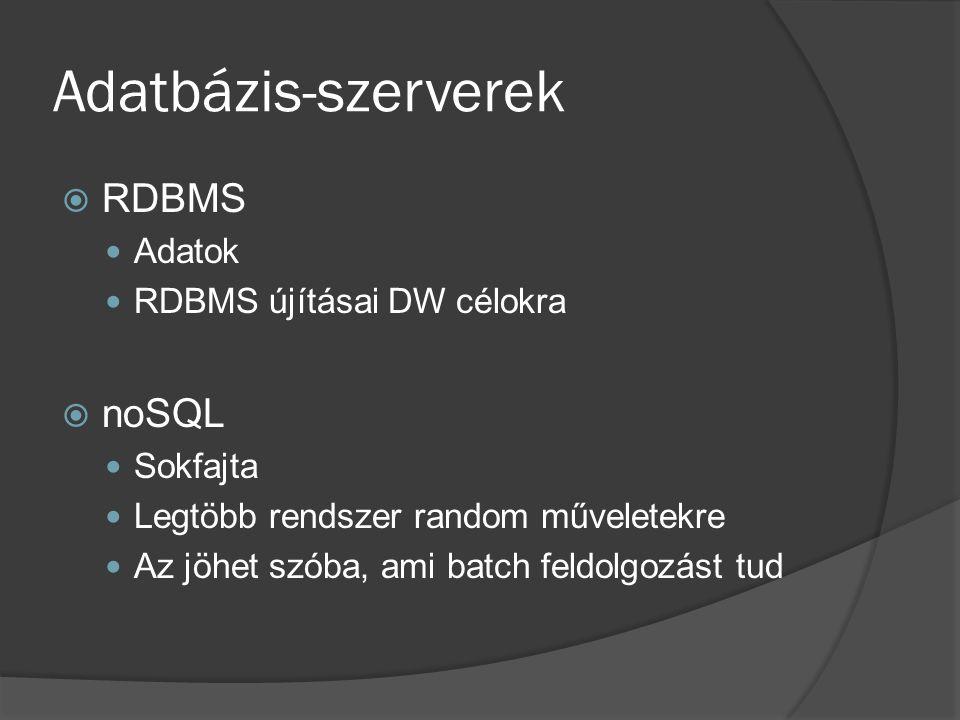 Adatbázis-szerverek  RDBMS Adatok RDBMS újításai DW célokra  noSQL Sokfajta Legtöbb rendszer random műveletekre Az jöhet szóba, ami batch feldolgozá