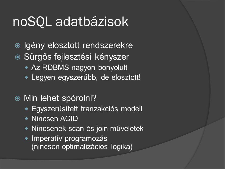 noSQL adatbázisok  Igény elosztott rendszerekre  Sürgős fejlesztési kényszer Az RDBMS nagyon bonyolult Legyen egyszerűbb, de elosztott!  Min lehet