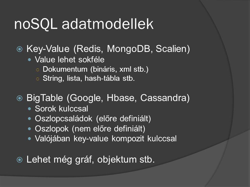 noSQL adatmodellek  Key-Value (Redis, MongoDB, Scalien) Value lehet sokféle ○ Dokumentum (bináris, xml stb.) ○ String, lista, hash-tábla stb.  BigTa