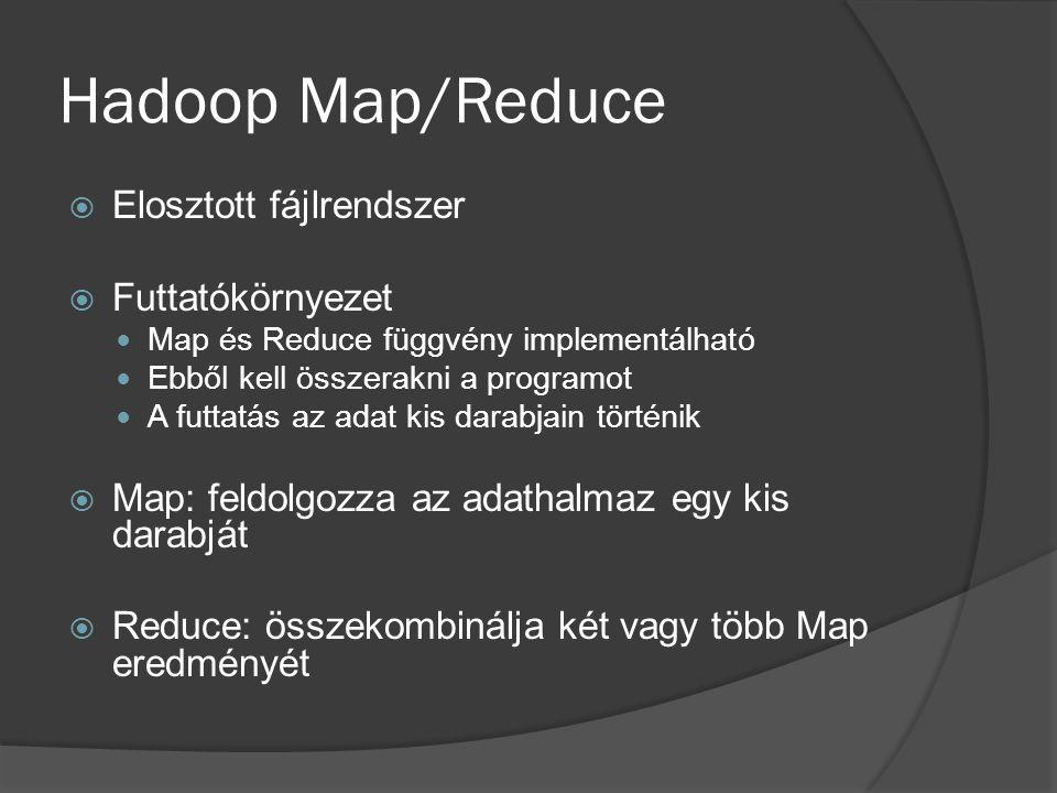 Hadoop Map/Reduce  Elosztott fájlrendszer  Futtatókörnyezet Map és Reduce függvény implementálható Ebből kell összerakni a programot A futtatás az a
