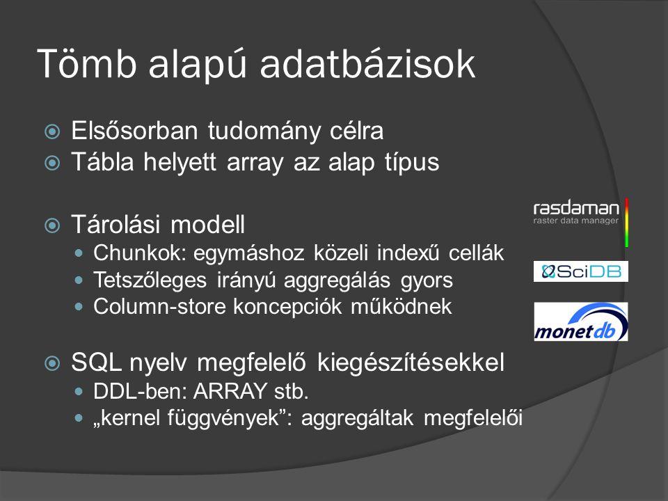 Tömb alapú adatbázisok  Elsősorban tudomány célra  Tábla helyett array az alap típus  Tárolási modell Chunkok: egymáshoz közeli indexű cellák Tetsz
