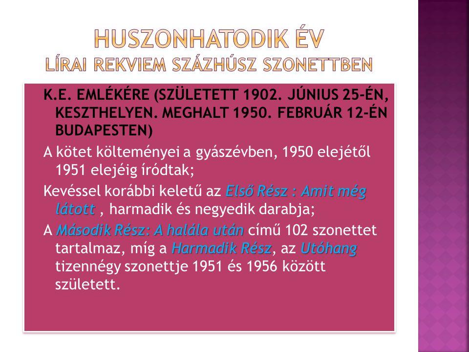 K.E. EMLÉKÉRE (SZÜLETETT 1902. JÚNIUS 25-ÉN, KESZTHELYEN. MEGHALT 1950. FEBRUÁR 12-ÉN BUDAPESTEN) A kötet költeményei a gyászévben, 1950 elejétől 1951