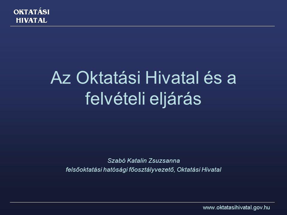 Az Oktatási Hivatal és a felvételi eljárás Szabó Katalin Zsuzsanna felsőoktatási hatósági főosztályvezető, Oktatási Hivatal