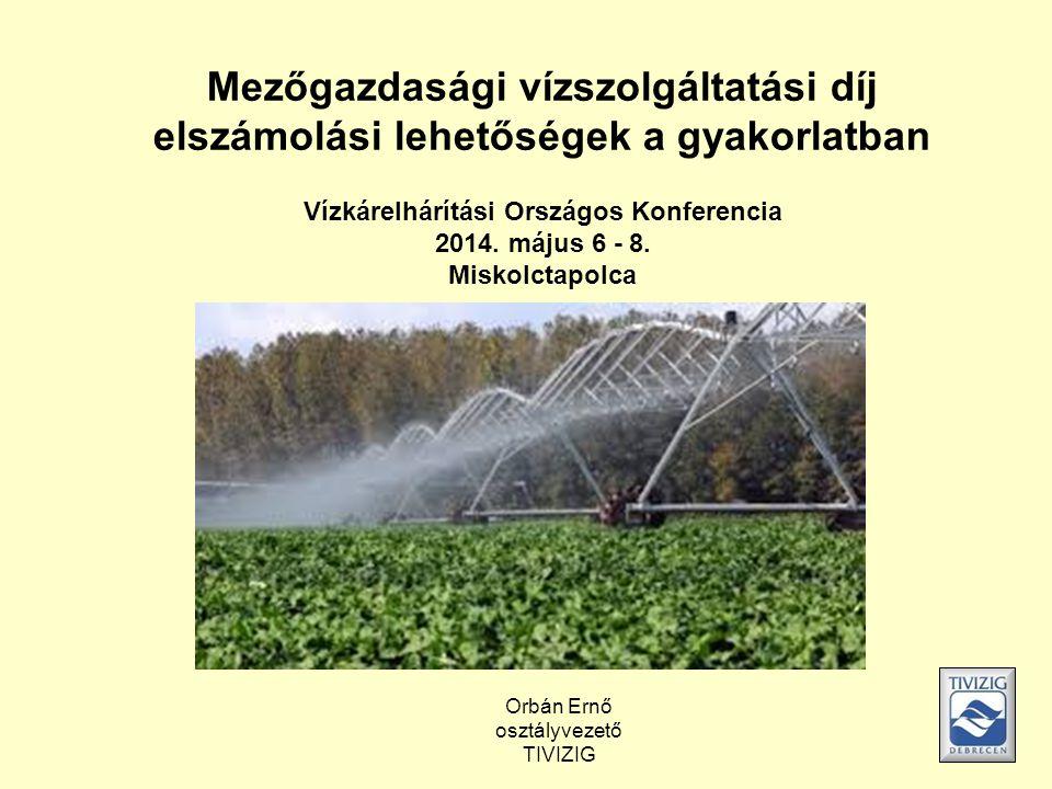 Mezőgazdasági vízszolgáltatási díj elszámolási lehetőségek a gyakorlatban Vízkárelhárítási Országos Konferencia 2014. május 6 - 8. Miskolctapolca Orbá