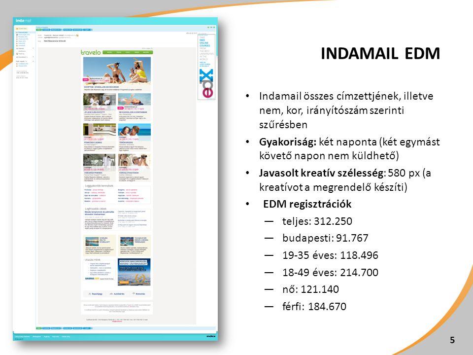 INDAMAIL EDM Indamail összes címzettjének, illetve nem, kor, irányítószám szerinti szűrésben Gyakoriság: két naponta (két egymást követő napon nem küldhető) Javasolt kreatív szélesség: 580 px (a kreatívot a megrendelő készíti) EDM regisztrációk ―teljes: 312.250 ―budapesti: 91.767 ―19-35 éves: 118.496 ―18-49 éves: 214.700 ―nő: 121.140 ―férfi: 184.670 5