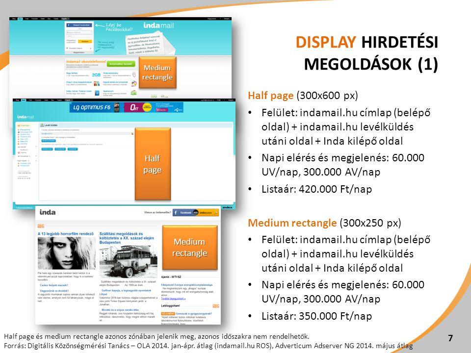 DISPLAY HIRDETÉSI MEGOLDÁSOK (1) Half page (300x600 px) Felület: indamail.hu címlap (belépő oldal) + indamail.hu levélküldés utáni oldal + Inda kilépő oldal Napi elérés és megjelenés: 60.000 UV/nap, 300.000 AV/nap Listaár: 420.000 Ft/nap Medium rectangle (300x250 px) Felület: indamail.hu címlap (belépő oldal) + indamail.hu levélküldés utáni oldal + Inda kilépő oldal Napi elérés és megjelenés: 60.000 UV/nap, 300.000 AV/nap Listaár: 350.000 Ft/nap 7 Half page és medium rectangle azonos zónában jelenik meg, azonos időszakra nem rendelhetők.