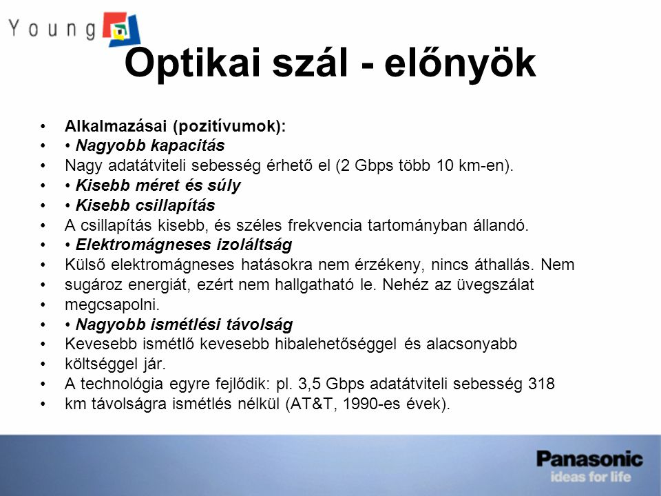 Optikai szál - előnyök Alkalmazásai (pozitívumok): Nagyobb kapacitás Nagy adatátviteli sebesség érhető el (2 Gbps több 10 km-en).