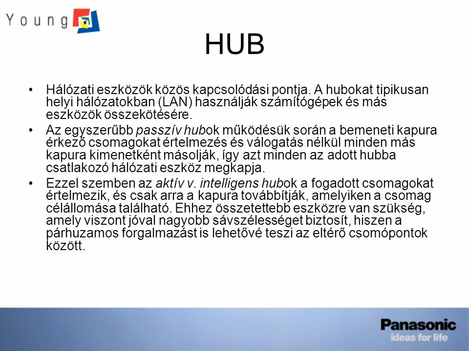 HUB Hálózati eszközök közös kapcsolódási pontja. A hubokat tipikusan helyi hálózatokban (LAN) használják számítógépek és más eszközök összekötésére. A
