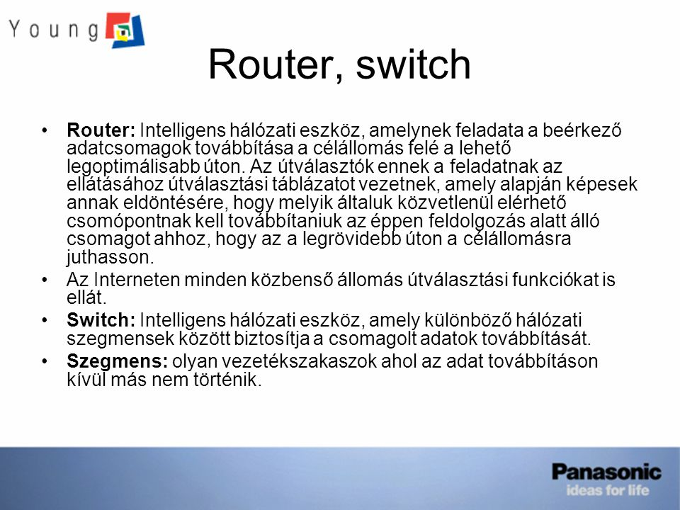Router, switch Router: Intelligens hálózati eszköz, amelynek feladata a beérkező adatcsomagok továbbítása a célállomás felé a lehető legoptimálisabb ú