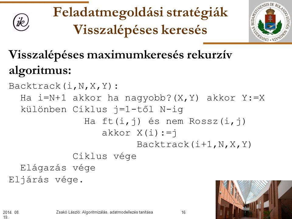 Feladatmegoldási stratégiák Visszalépéses keresés Visszalépéses maximumkeresés rekurzív algoritmus: Backtrack(i,N,X,Y): Ha i=N+1 akkor ha nagyobb?(X,Y) akkor Y:=X különben Ciklus j=1-től N-ig Ha ft(i,j) és nem Rossz(i,j) akkor X(i):=j Backtrack(i+1,N,X,Y) Ciklus vége Elágazás vége Eljárás vége.