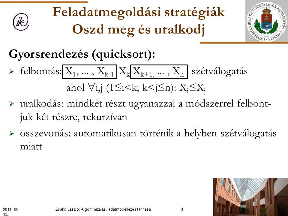 Feladatmegoldási stratégiák Oszd meg és uralkodj Gyorsrendezés (quicksort):  felbontás: X 1,..., X k-1 X k X k+1,..., X n szétválogatás ahol  i,j (1≤i<k; k<j≤n): X i ≤X j  uralkodás: mindkét részt ugyanazzal a módszerrel felbont- juk két részre, rekurzívan  összevonás: automatikusan történik a helyben szétválogatás miatt 2014.