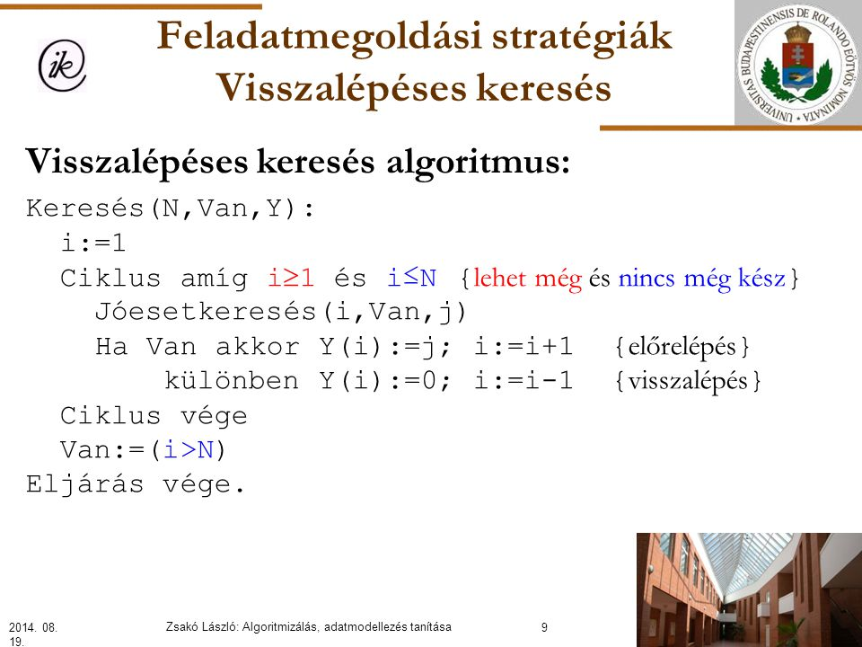 Feladatmegoldási stratégiák Visszalépéses keresés Visszalépéses keresés algoritmus: Keresés(N,Van,Y): i:=1 Ciklus amíg i  1 és i≤N{ lehet még és nincs még kész } Jóesetkeresés(i,Van,j) Ha Van akkor Y(i):=j; i:=i+1 { előrelépés } különben Y(i):=0; i:=i-1 { visszalépés } Ciklus vége Van:=(i>N) Eljárás vége.