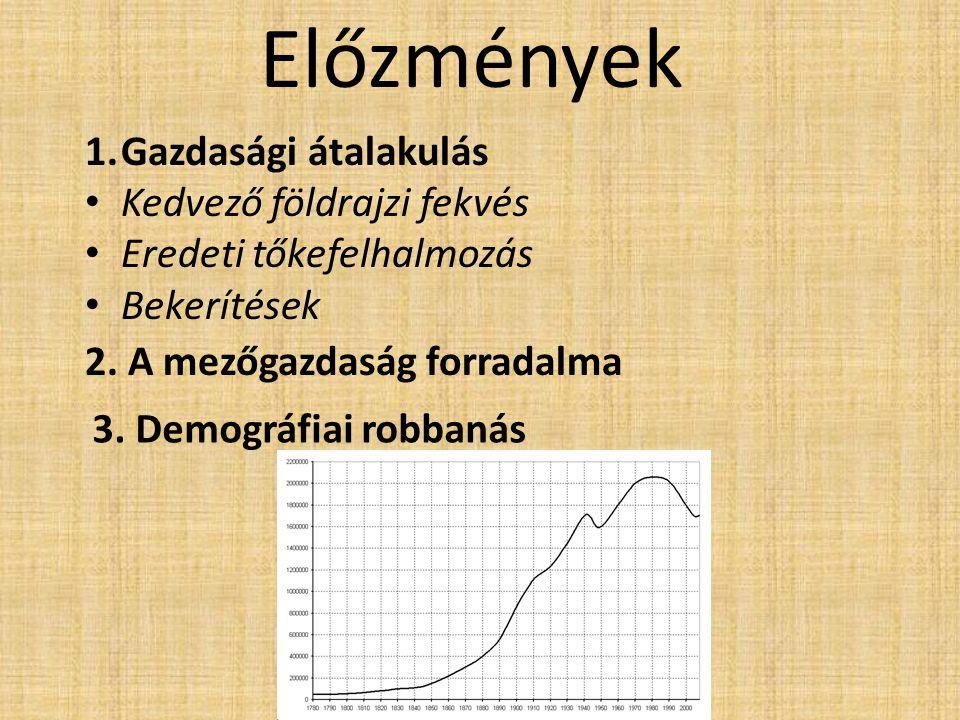 Előzmények 1.Gazdasági átalakulás Kedvező földrajzi fekvés Eredeti tőkefelhalmozás Bekerítések 2. A mezőgazdaság forradalma 3. Demográfiai robbanás