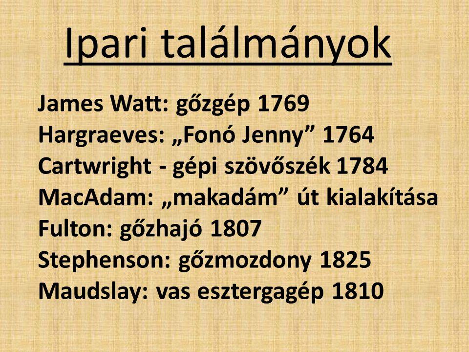 """James Watt: gőzgép 1769 Hargraeves: """"Fonó Jenny"""" 1764 Cartwright - gépi szövőszék 1784 MacAdam: """"makadám"""" út kialakítása Fulton: gőzhajó 1807 Stephens"""