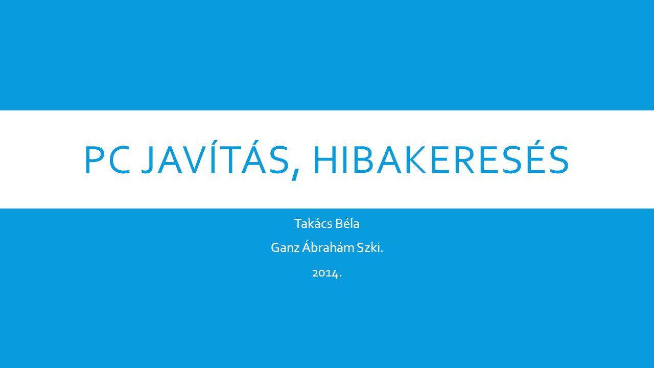 PC JAVÍTÁS, HIBAKERESÉS Takács Béla Ganz Ábrahám Szki. 2014.