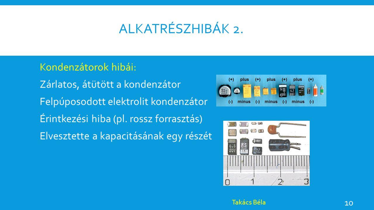 ALKATRÉSZHIBÁK 2. Kondenzátorok hibái: Zárlatos, átütött a kondenzátor Felpúposodott elektrolit kondenzátor Érintkezési hiba (pl. rossz forrasztás) El