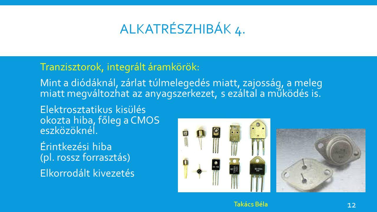 ALKATRÉSZHIBÁK 4. Tranzisztorok, integrált áramkörök: Mint a diódáknál, zárlat túlmelegedés miatt, zajosság, a meleg miatt megváltozhat az anyagszerke