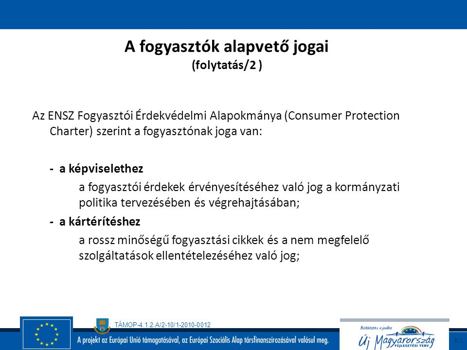 TÁMOP-4.1.2.A/2-10/1-2010-0012 82 A fogyasztók alapvető jogai (folytatás/1) Az ENSZ Fogyasztói Érdekvédelmi Alapokmánya (Consumer Protection Charter)