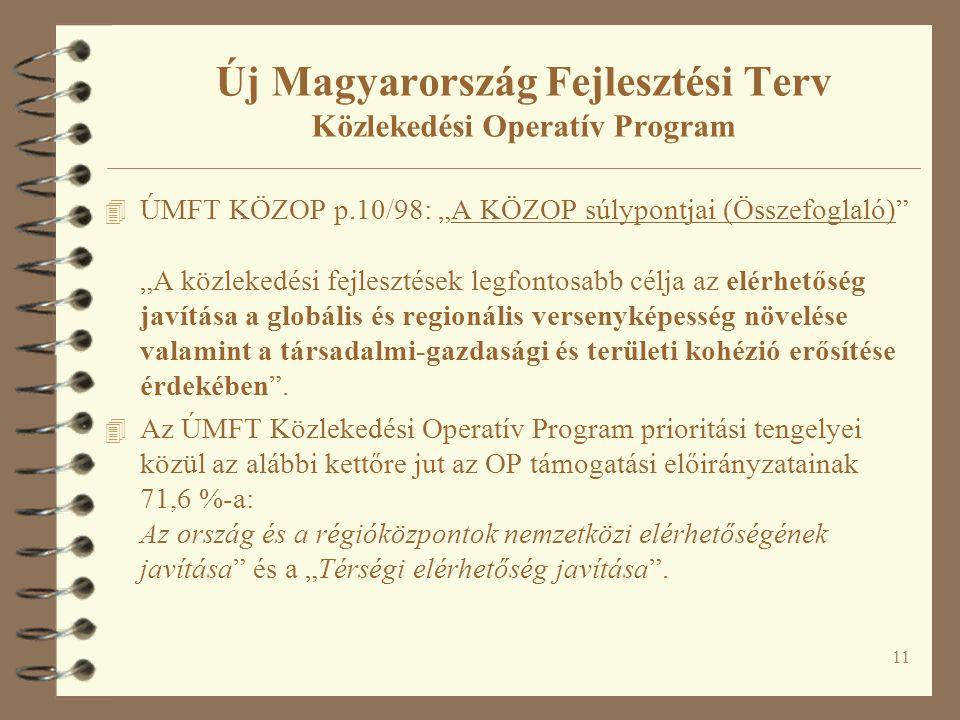 """11 Új Magyarország Fejlesztési Terv Közlekedési Operatív Program 4 ÚMFT KÖZOP p.10/98: """"A KÖZOP súlypontjai (Összefoglaló) """"A közlekedési fejlesztések legfontosabb célja az elérhetőség javítása a globális és regionális versenyképesség növelése valamint a társadalmi-gazdasági és területi kohézió erősítése érdekében ."""