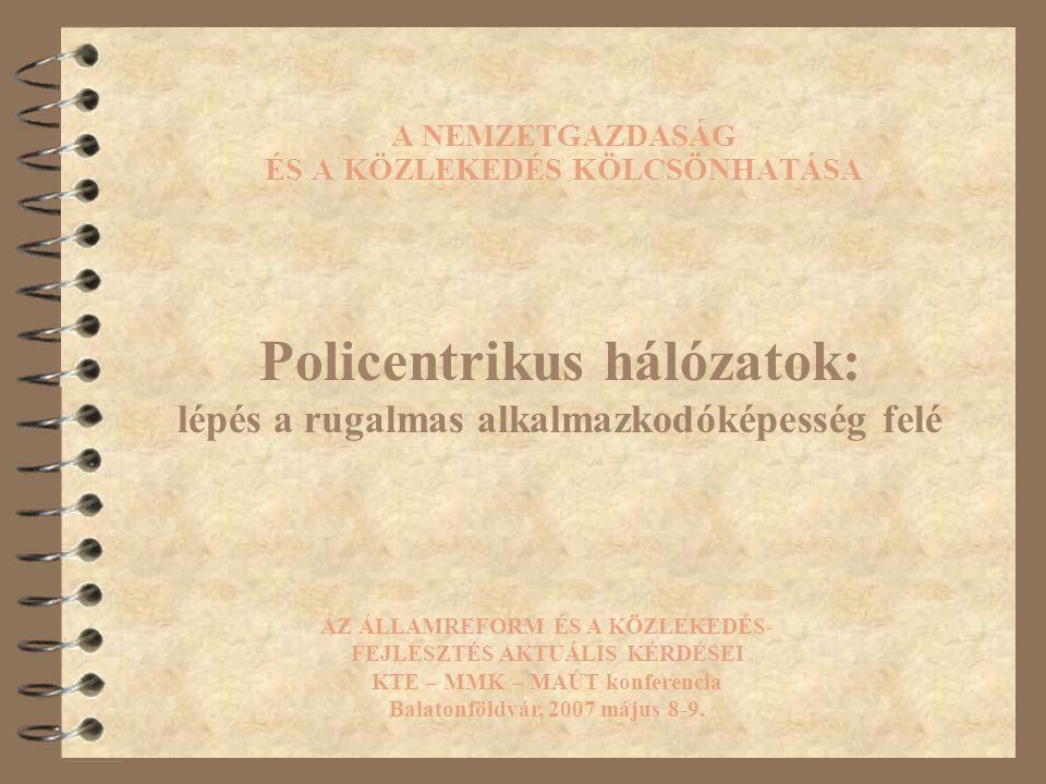A NEMZETGAZDASÁG ÉS A KÖZLEKEDÉS KÖLCSÖNHATÁSA Policentrikus hálózatok: lépés a rugalmas alkalmazkodóképesség felé AZ ÁLLAMREFORM ÉS A KÖZLEKEDÉS- FEJLESZTÉS AKTUÁLIS KÉRDÉSEI KTE – MMK – MAÚT konferencia Balatonföldvár, 2007 május 8-9.