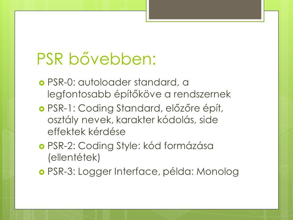 PSR bővebben:  PSR-0: autoloader standard, a legfontosabb építőköve a rendszernek  PSR-1: Coding Standard, előzőre épít, osztály nevek, karakter kód