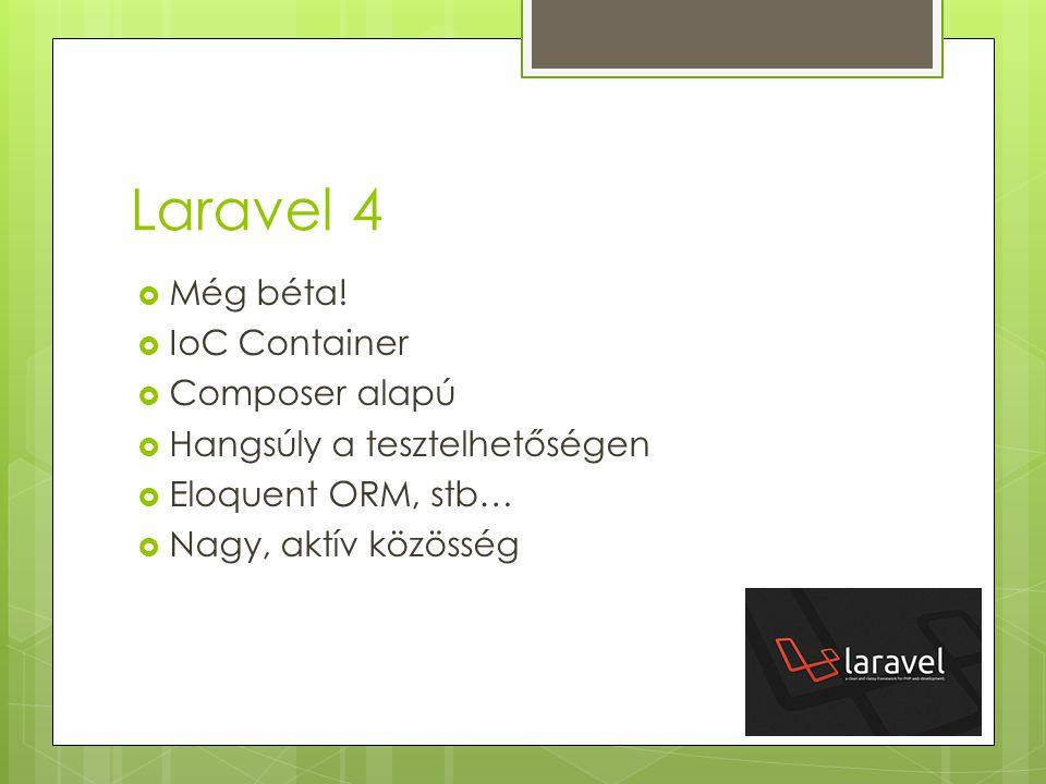Laravel 4  Még béta!  IoC Container  Composer alapú  Hangsúly a tesztelhetőségen  Eloquent ORM, stb…  Nagy, aktív közösség
