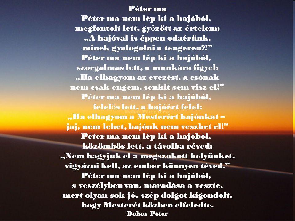 """Dobos Péter verse Péter ma Péter ma nem lép ki a hajóból, megfontolt lett, gy ő zött az értelem: """"A hajóval is éppen odaérünk, minek gyalogolni a tengeren?! Péter ma nem lép ki a hajóból, szorgalmas lett, a munkára figyel: """"Ha elhagyom az evezést, a csónak nem csak engem, senkit sem visz el! Péter ma nem lép ki a hajóból, felel ő s lett, a hajóért felel: """"Ha elhagyom a Mesterért hajónkat – jaj, nem lehet, hajónk nem veszhet el! Péter ma nem lép ki a hajóból, közömbös lett, a távolba réved: """"Nem hagyjuk el a megszokott helyünket, vigyázni kell, az ember könnyen téved. Péter ma nem lép ki a hajóból, s veszélyben van, maradása a veszte, mert olyan sok jó, szép dolgot kigondolt, hogy Mesterét közben elfeledte."""