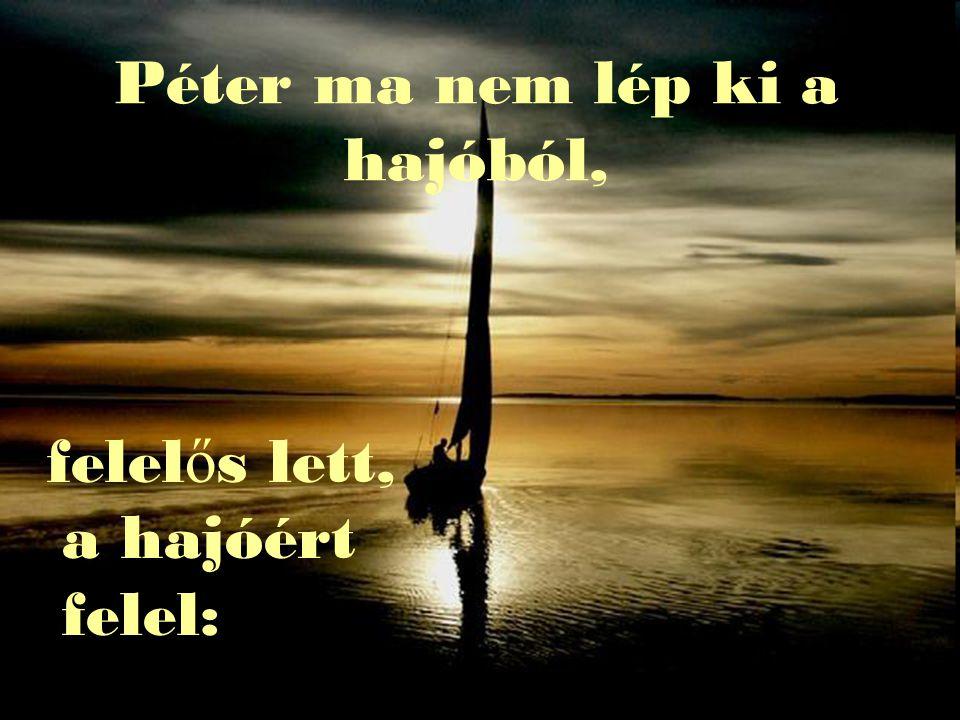 Péter ma nem lép ki a hajóból, felel ő s lett, a hajóért felel: