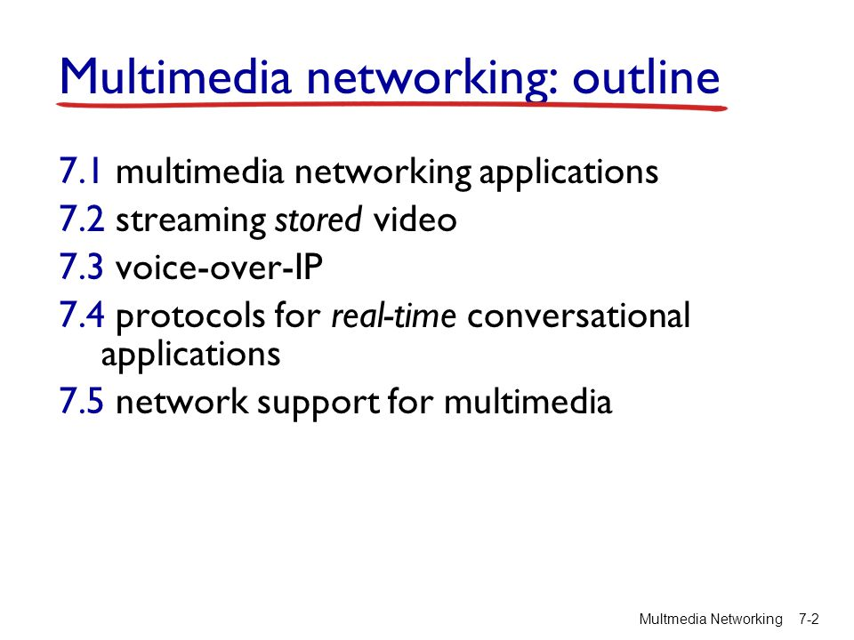 Multimedia networking: outline 7.1 multimedia networking applications 7.2 streaming stored video 7.3 voice-over-IP 7.4 protocols for real-time conversational applications 7.5 network support for multimedia Multmedia Networking 7-3