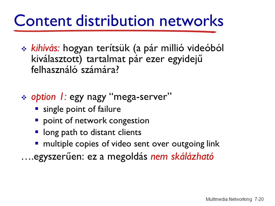 Content distribution networks  kihívás: hogyan terítsük (a pár millió videóból kiválasztott) tartalmat pár ezer egyidejű felhasználó számára?  optio