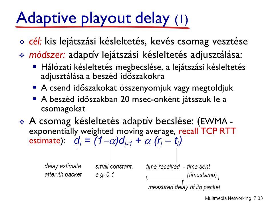 Adaptive playout delay (1)  cél: kis lejátszási késleltetés, kevés csomag vesztése  módszer: adaptív lejátszási késleltetés adjusztálása:  Hálózati késleltetés megbecslése, a lejátszási késleltetés adjusztálása a beszéd időszakokra  A csend időszakokat összenyomjuk vagy megtoldjuk  A beszéd időszakban 20 msec-onként játsszuk le a csomagokat  A csomag késleltetés adaptív becslése: ( EWMA - exponentially weighted moving average, recall TCP RTT estimate): Multmedia Networking 7-33 d i = (1  )d i-1 +  (r i – t i ) delay estimate after ith packet small constant, e.g.