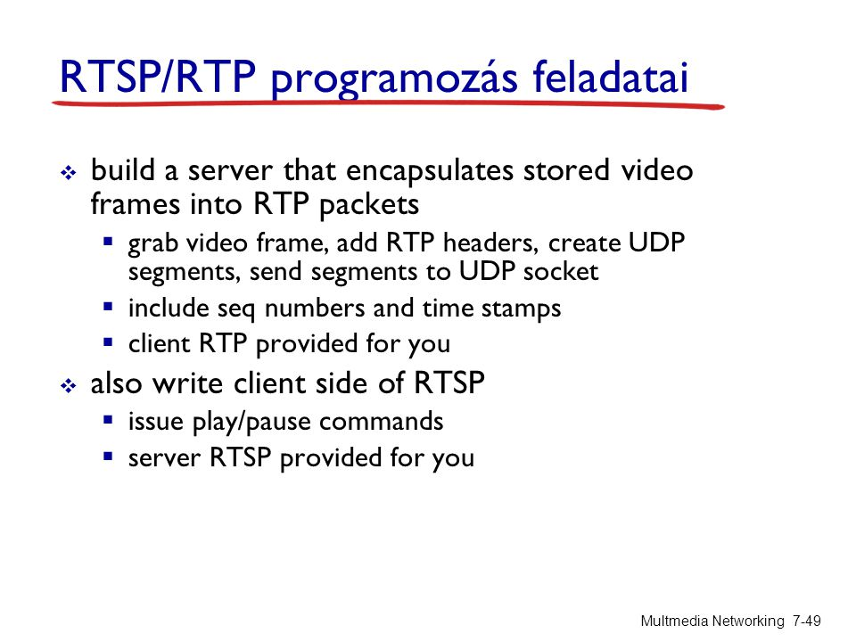 RTSP/RTP programozás feladatai  build a server that encapsulates stored video frames into RTP packets  grab video frame, add RTP headers, create UDP