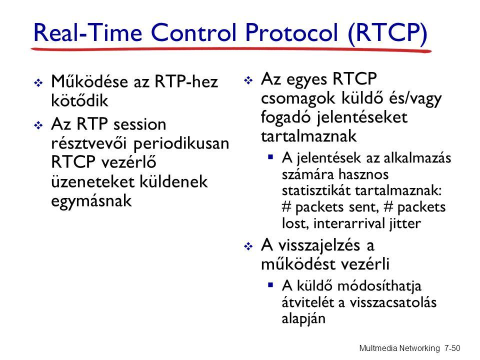 Real-Time Control Protocol (RTCP)  Működése az RTP-hez kötődik  Az RTP session résztvevői periodikusan RTCP vezérlő üzeneteket küldenek egymásnak  Az egyes RTCP csomagok küldő és/vagy fogadó jelentéseket tartalmaznak  A jelentések az alkalmazás számára hasznos statisztikát tartalmaznak: # packets sent, # packets lost, interarrival jitter  A visszajelzés a működést vezérli  A küldő módosíthatja átvitelét a visszacsatolás alapján Multmedia Networking 7-50