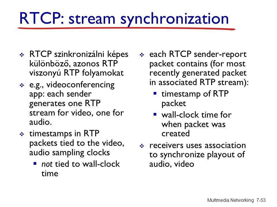 RTCP: stream synchronization  RTCP szinkronizálni képes különböző, azonos RTP viszonyú RTP folyamokat  e.g., videoconferencing app: each sender gene