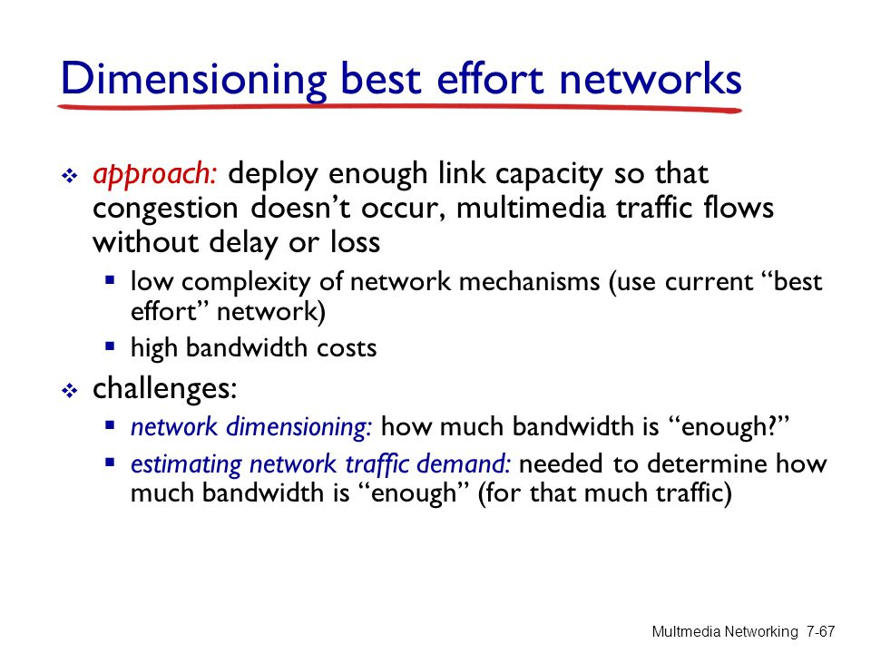 Dimensioning best effort networks  approach: deploy enough link capacity so that congestion doesn't occur, multimedia traffic flows without delay or