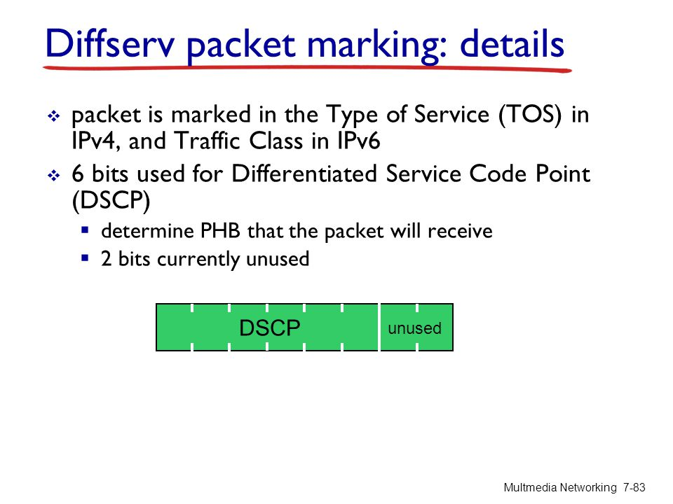 Diffserv packet marking: details  packet is marked in the Type of Service (TOS) in IPv4, and Traffic Class in IPv6  6 bits used for Differentiated S