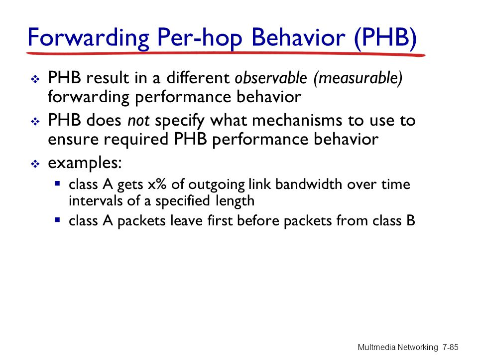 Forwarding Per-hop Behavior (PHB)  PHB result in a different observable (measurable) forwarding performance behavior  PHB does not specify what mech