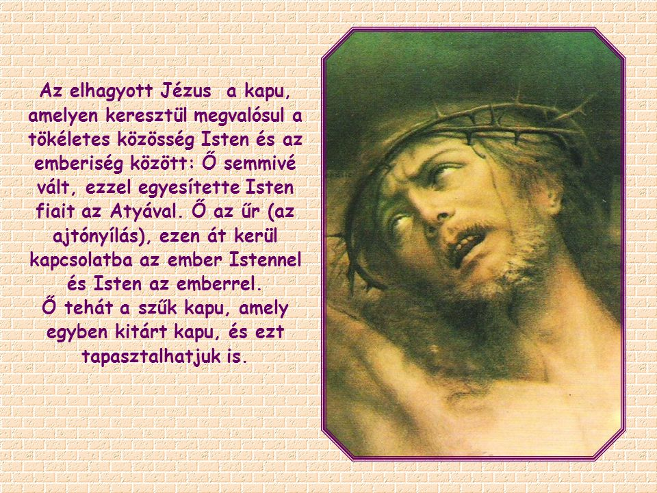 Az elhagyott Jézus a kapu, amelyen keresztül megvalósul a tökéletes közösség Isten és az emberiség között: Ő semmivé vált, ezzel egyesítette Isten fiait az Atyával.