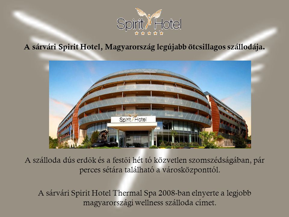 A sárvári Spirit Hotel, Magyarország legújabb ötcsillagos szállodája. A szálloda dús erd ő k és a fest ő i hét tó közvetlen szomszédságában, pár perce