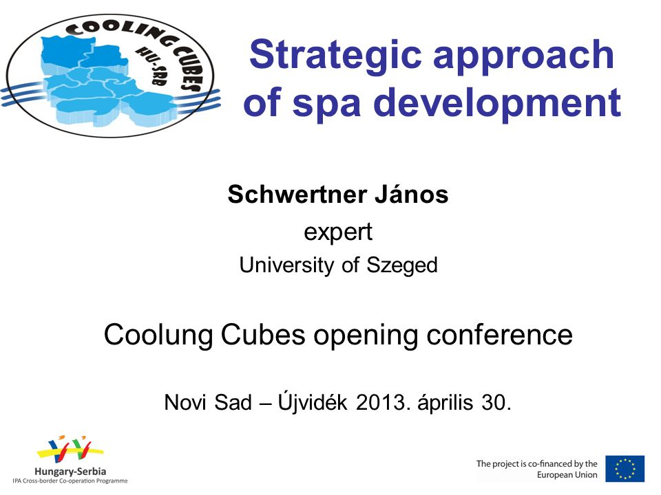 Strategic approach of spa development Schwertner János expert University of Szeged Coolung Cubes opening conference Novi Sad – Újvidék 2013. április 3