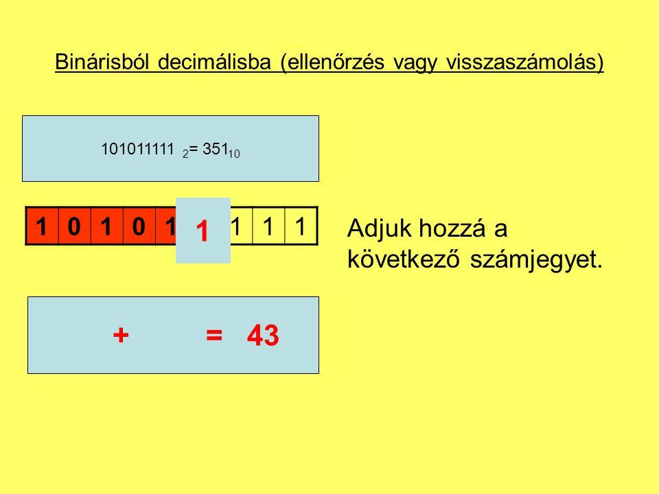 Binárisból decimálisba (ellenőrzés vagy visszaszámolás) Adjuk hozzá a következő számjegyet. 101011111 101011111 2 = 351 10 1 42+=43