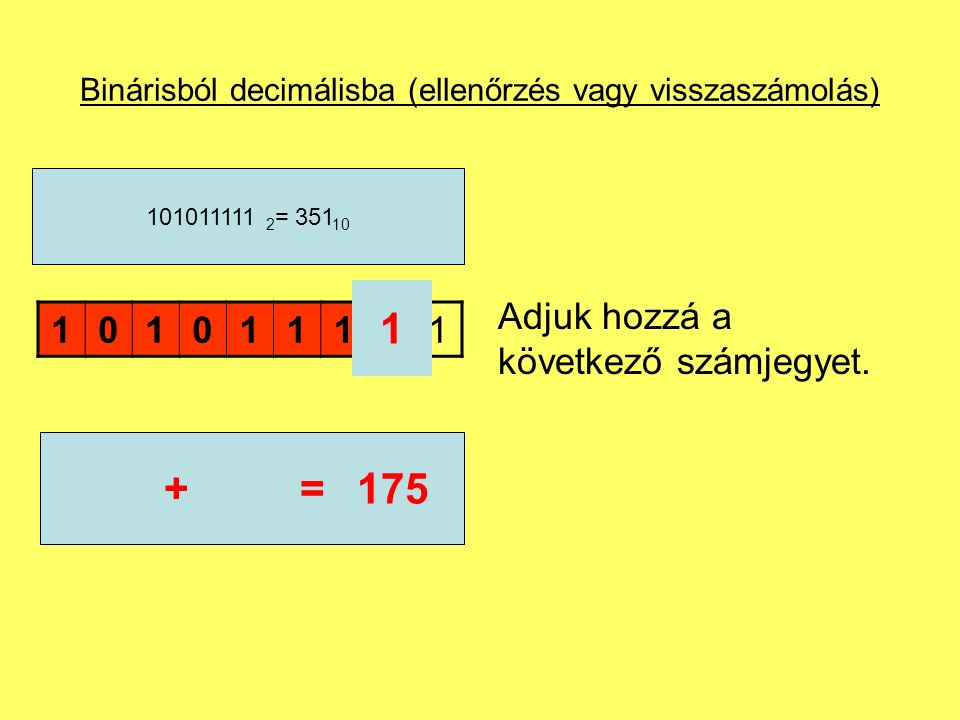 Binárisból decimálisba (ellenőrzés vagy visszaszámolás) Adjuk hozzá a következő számjegyet. 101011111 101011111 2 = 351 10 1 174+=175