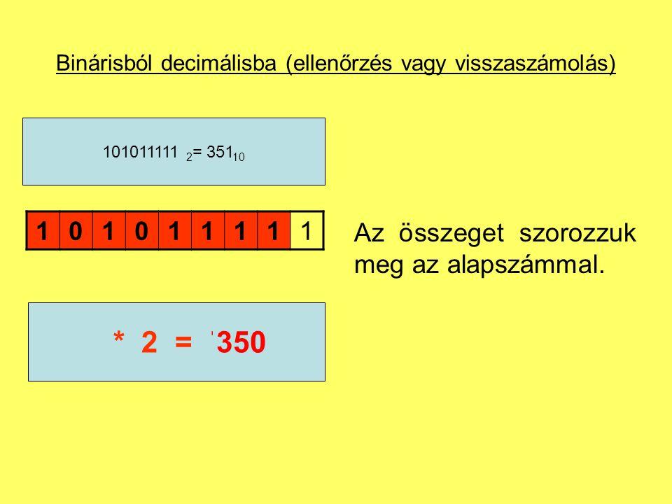 Binárisból decimálisba (ellenőrzés vagy visszaszámolás) 101011111 101011111 2 = 351 10 175* 2 =350 Az összeget szorozzuk meg az alapszámmal.