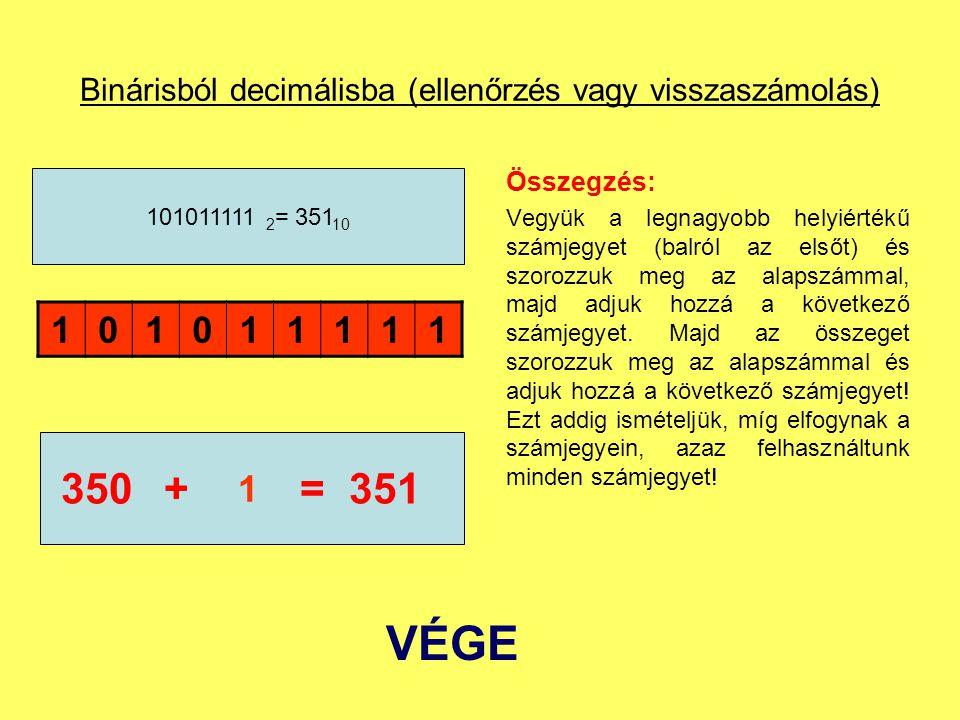 Binárisból decimálisba (ellenőrzés vagy visszaszámolás) Összegzés: Vegyük a legnagyobb helyiértékű számjegyet (balról az elsőt) és szorozzuk meg az al