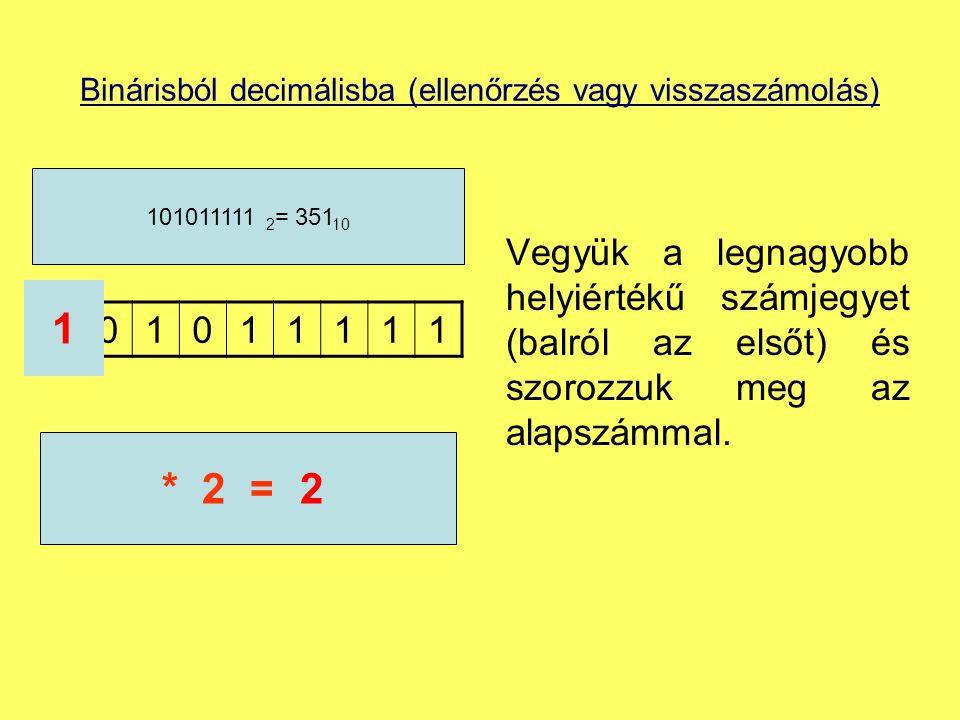 Binárisból decimálisba (ellenőrzés vagy visszaszámolás) Vegyük a legnagyobb helyiértékű számjegyet (balról az elsőt) és szorozzuk meg az alapszámmal.