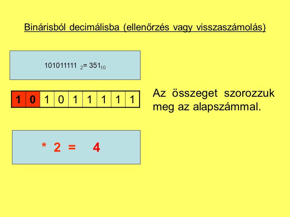 Binárisból decimálisba (ellenőrzés vagy visszaszámolás) Az összeget szorozzuk meg az alapszámmal. 101011111 101011111 2 = 351 10 2* 2 =4