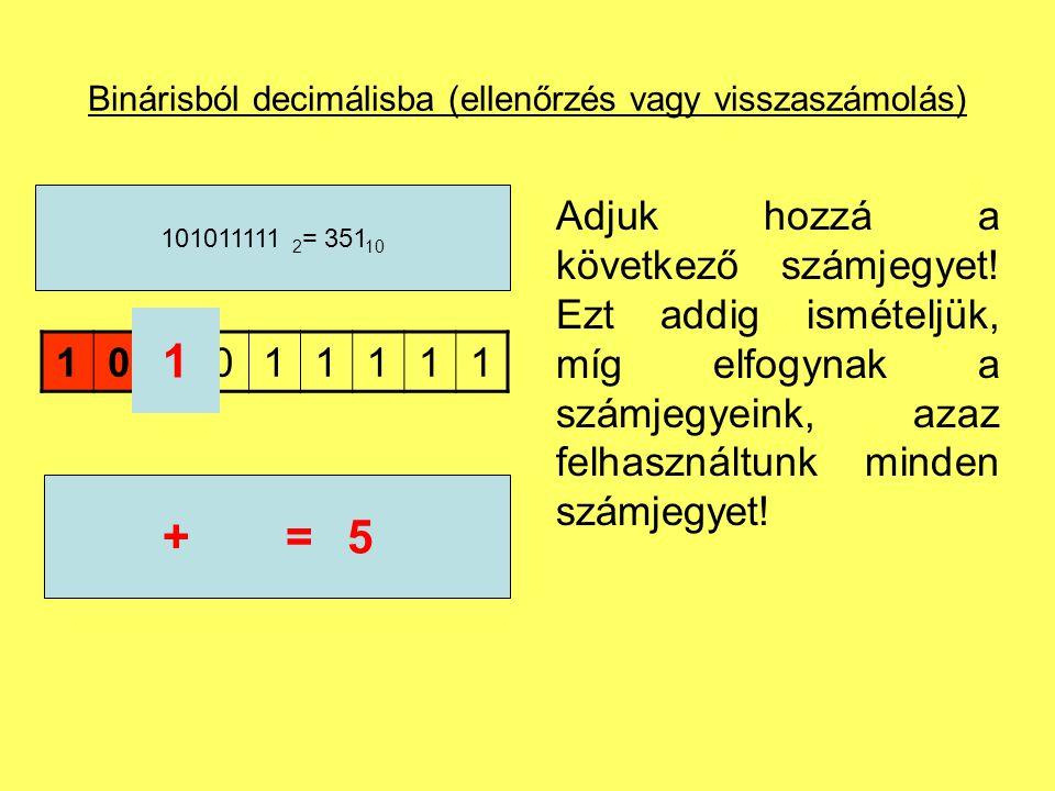 Binárisból decimálisba (ellenőrzés vagy visszaszámolás) 101011111 101011111 2 = 351 10 5* 2 =10 Az összeget szorozzuk meg az alapszámmal.