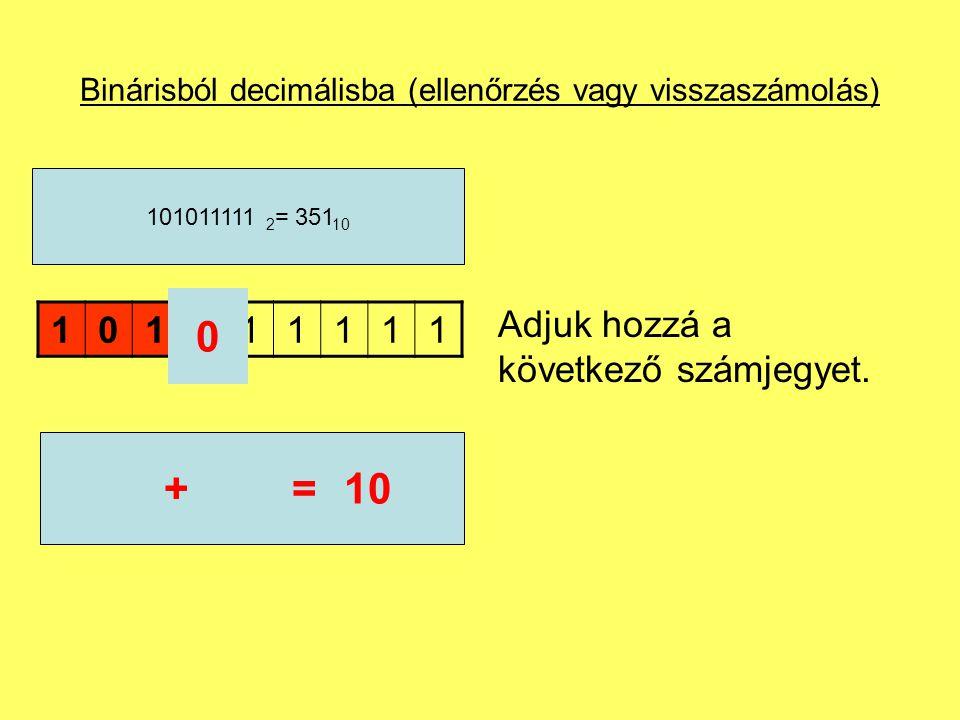 Binárisból decimálisba (ellenőrzés vagy visszaszámolás) Összegzés: Vegyük a legnagyobb helyiértékű számjegyet (balról az elsőt) és szorozzuk meg az alapszámmal, majd adjuk hozzá a következő számjegyet.