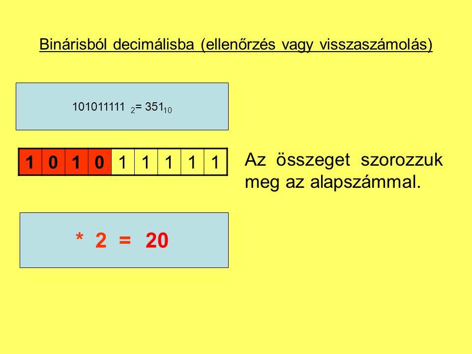 Binárisból decimálisba (ellenőrzés vagy visszaszámolás) 101011111 101011111 2 = 351 10 10* 2 =20 Az összeget szorozzuk meg az alapszámmal.