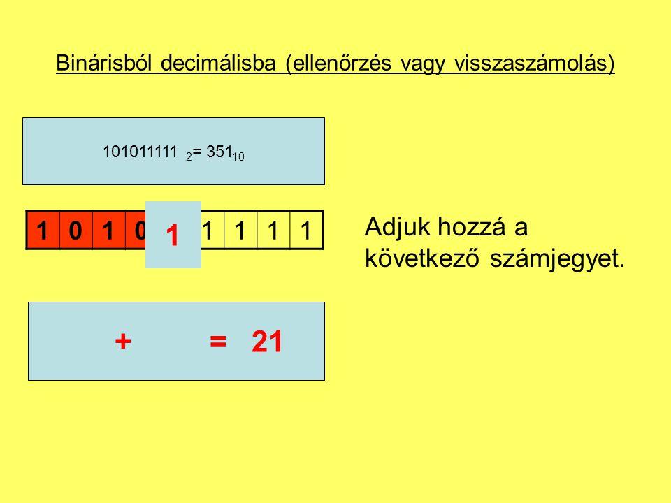 Binárisból decimálisba (ellenőrzés vagy visszaszámolás) 101011111 101011111 2 = 351 10 21* 2 =42 Az összeget szorozzuk meg az alapszámmal.